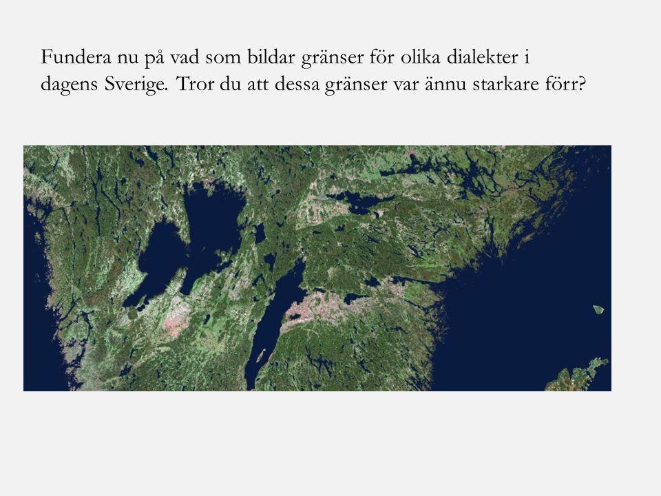Fundera nu på vad som bildar gränser för olika dialekter i dagens Sverige. Tror du att dessa gränser var ännu starkare förr?