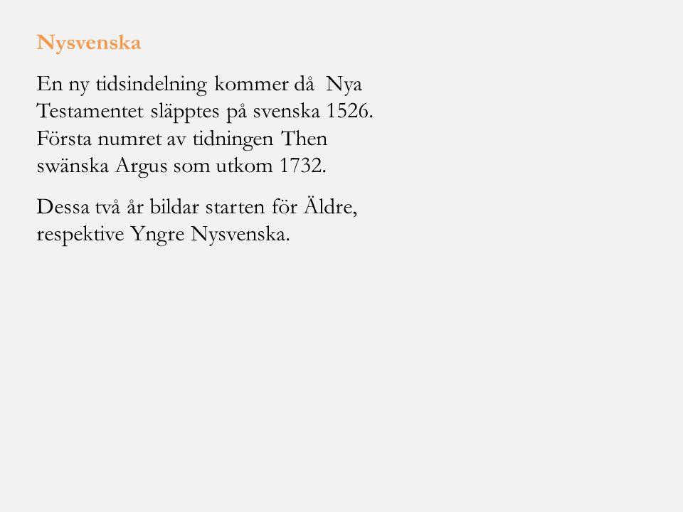 Nysvenska En ny tidsindelning kommer då Nya Testamentet släpptes på svenska 1526. Första numret av tidningen Then swänska Argus som utkom 1732. Dessa