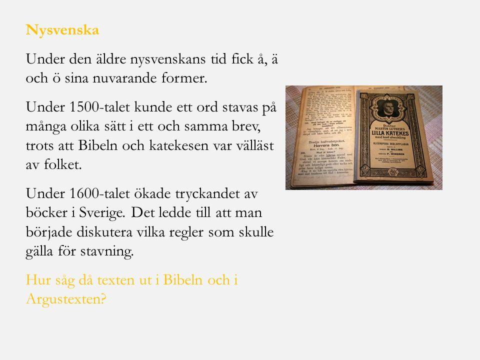 Nysvenska Under den äldre nysvenskans tid fick å, ä och ö sina nuvarande former. Under 1500-talet kunde ett ord stavas på många olika sätt i ett och s