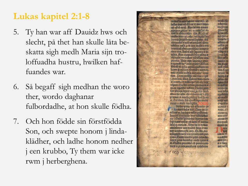 Lukas kapitel 2:1-8 5.Ty han war aff Dauidz hws och slecht, på thet han skulle låta be- skatta sigh medh Maria sijn tro- loffuadha hustru, hwilken haf