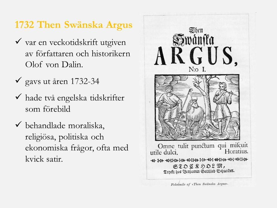 1732 Then Swänska Argus var en veckotidskrift utgiven av författaren och historikern Olof von Dalin. gavs ut åren 1732-34 hade två engelska tidskrifte