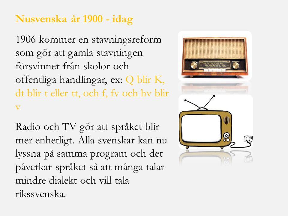 Nusvenska år 1900 - idag 1906 kommer en stavningsreform som gör att gamla stavningen försvinner från skolor och offentliga handlingar, ex: Q blir K, d
