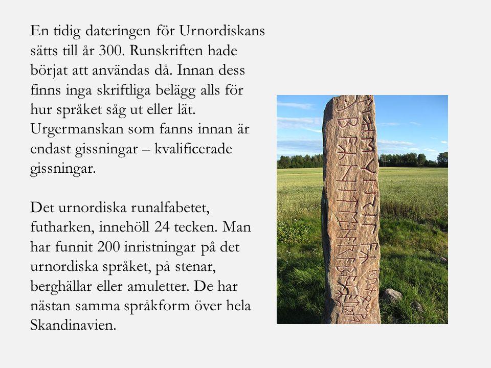 En tidig dateringen för Urnordiskans sätts till år 300. Runskriften hade börjat att användas då. Innan dess finns inga skriftliga belägg alls för hur