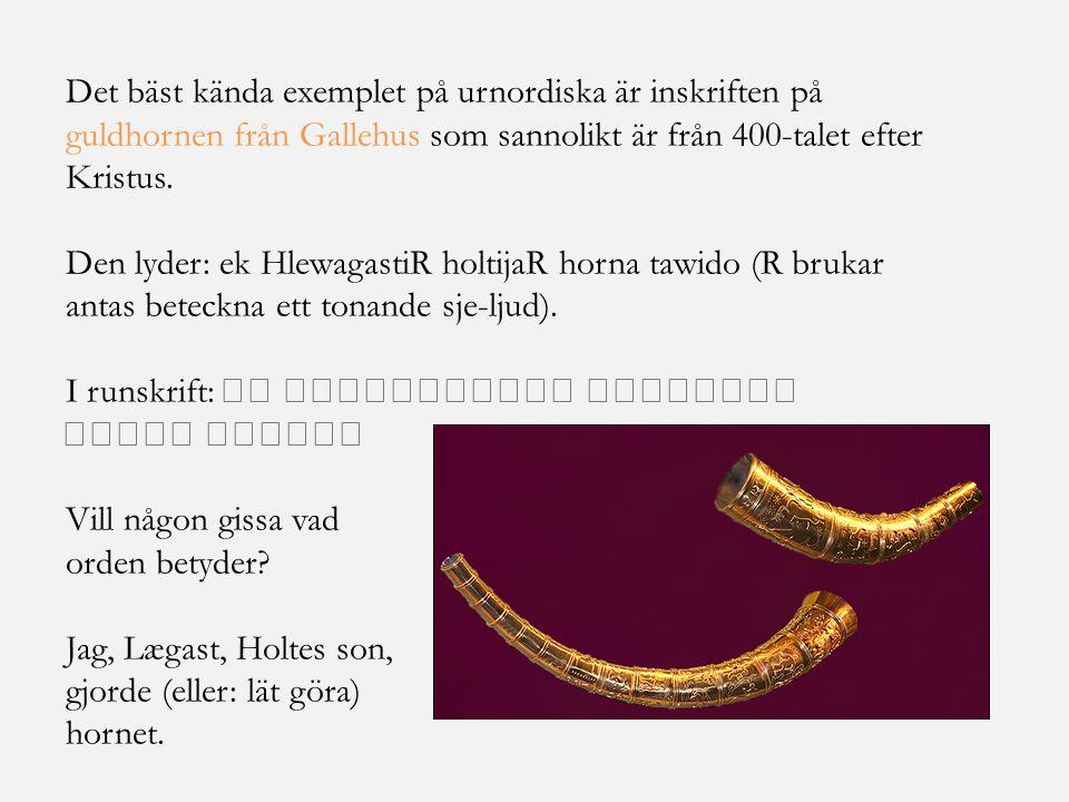 Det bäst kända exemplet på urnordiska är inskriften på guldhornen från Gallehus som sannolikt är från 400-talet efter Kristus. Den lyder: ek Hlewagast