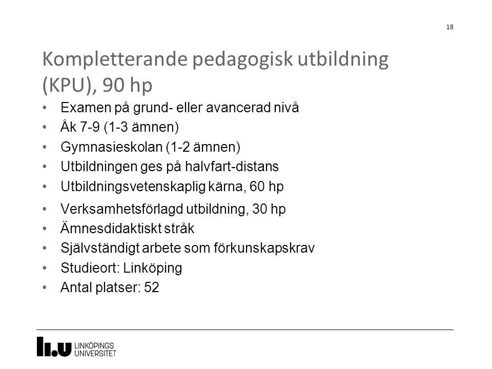 Kompletterande pedagogisk utbildning (KPU), 90 hp 18 Examen på grund- eller avancerad nivå Åk 7-9 (1-3 ämnen) Gymnasieskolan (1-2 ämnen) Utbildningen ges på halvfart-distans Utbildningsvetenskaplig kärna, 60 hp Verksamhetsförlagd utbildning, 30 hp Ämnesdidaktiskt stråk Självständigt arbete som förkunskapskrav Studieort: Linköping Antal platser: 52