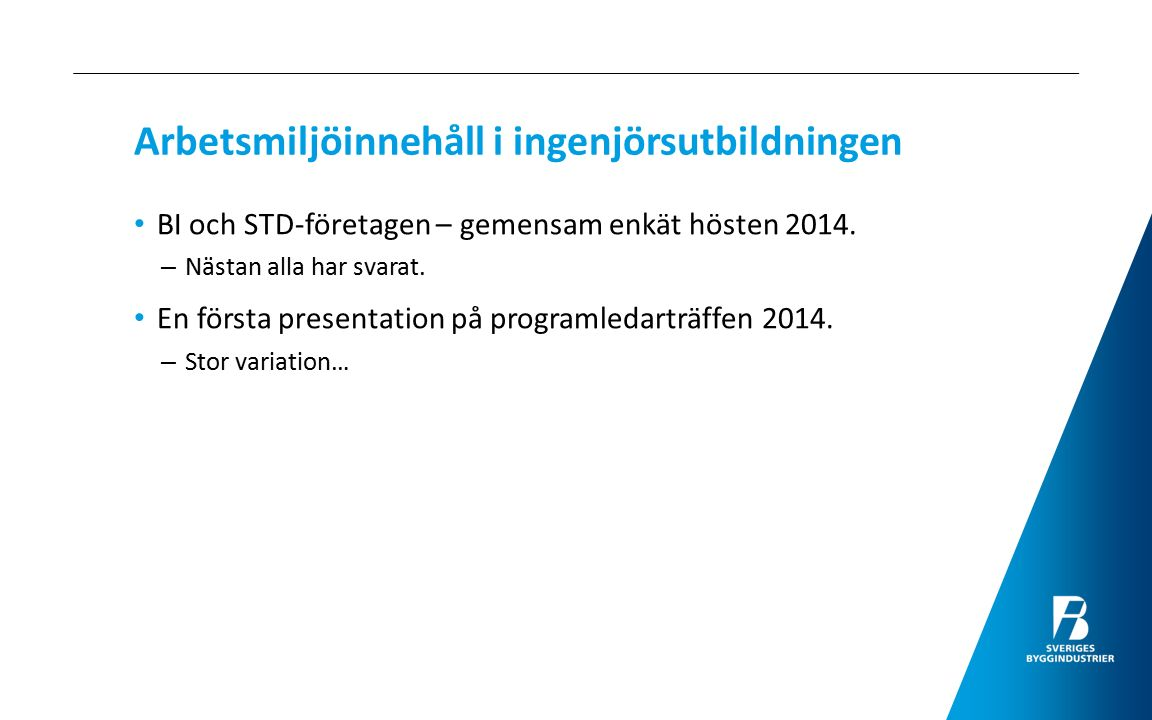 Arbetsmiljöinnehåll i ingenjörsutbildningen BI och STD-företagen – gemensam enkät hösten 2014. – Nästan alla har svarat. En första presentation på pro