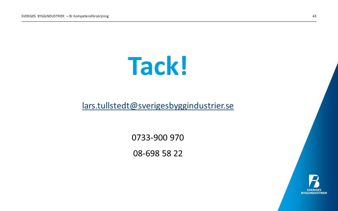Tack! lars.tullstedt@sverigesbyggindustrier.se 0733-900 970 08-698 58 22 SVERIGES BYGGINDUSTRIER – BI Kompetensförsörjning43