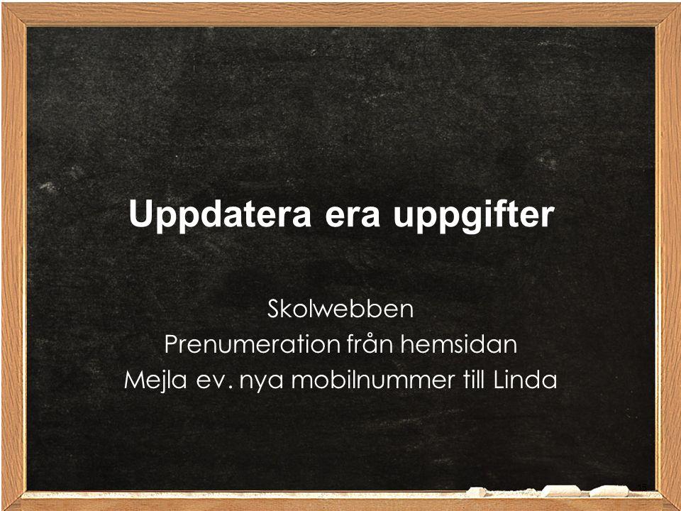Skolwebben Prenumeration från hemsidan Mejla ev. nya mobilnummer till Linda Uppdatera era uppgifter 15