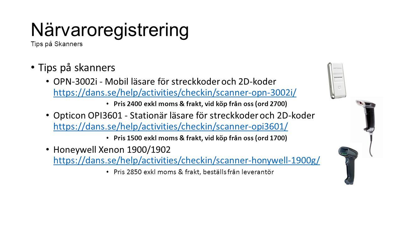 Närvaroregistrering Tips på Skanners Tips på skanners OPN-3002i - Mobil läsare för streckkoder och 2D-koder https://dans.se/help/activities/checkin/scanner-opn-3002i/ https://dans.se/help/activities/checkin/scanner-opn-3002i/ Pris 2400 exkl moms & frakt, vid köp från oss (ord 2700) Opticon OPI3601 - Stationär läsare för streckkoder och 2D-koder https://dans.se/help/activities/checkin/scanner-opi3601/ https://dans.se/help/activities/checkin/scanner-opi3601/ Pris 1500 exkl moms & frakt, vid köp från oss (ord 1700) Honeywell Xenon 1900/1902 https://dans.se/help/activities/checkin/scanner-honywell-1900g/ https://dans.se/help/activities/checkin/scanner-honywell-1900g/ Pris 2850 exkl moms & frakt, beställs från leverantör