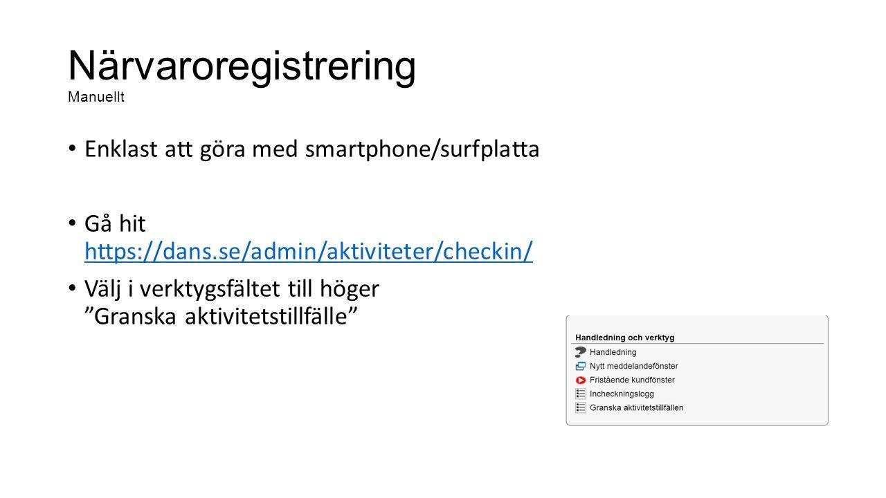 Närvaroregistrering Manuellt Enklast att göra med smartphone/surfplatta Gå hit https://dans.se/admin/aktiviteter/checkin/ https://dans.se/admin/aktiviteter/checkin/ Välj i verktygsfältet till höger Granska aktivitetstillfälle