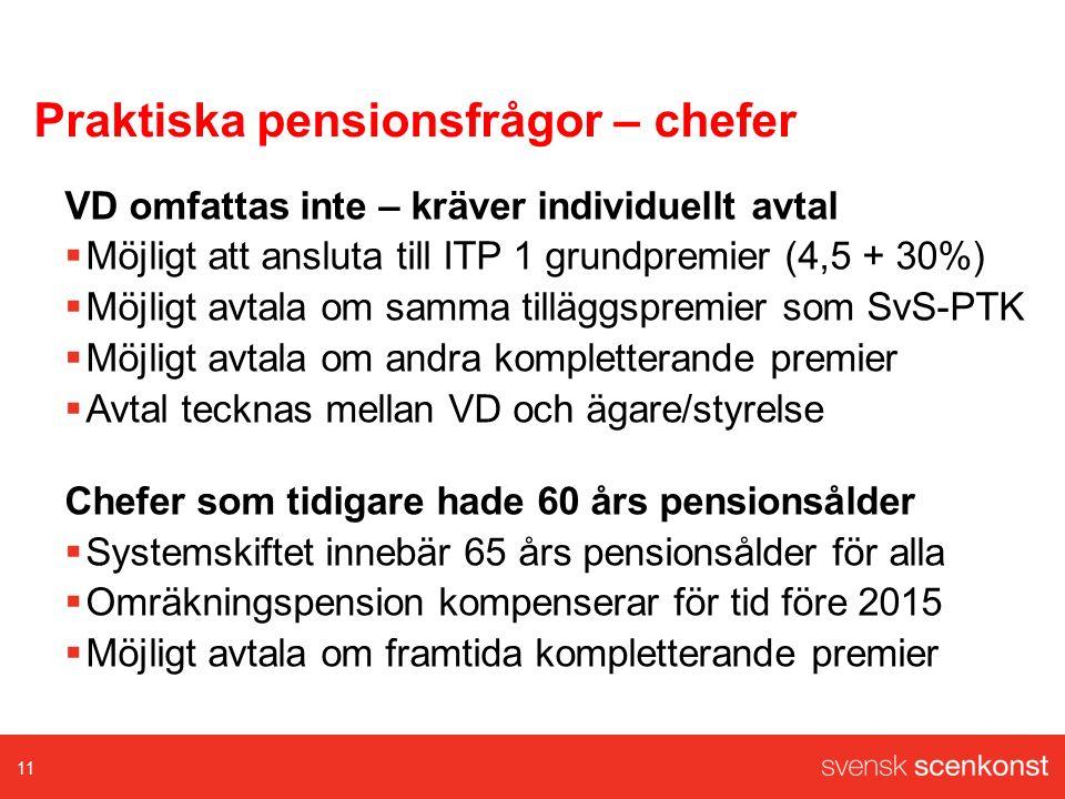 Praktiska pensionsfrågor – chefer VD omfattas inte – kräver individuellt avtal  Möjligt att ansluta till ITP 1 grundpremier (4,5 + 30%)  Möjligt avtala om samma tilläggspremier som SvS-PTK  Möjligt avtala om andra kompletterande premier  Avtal tecknas mellan VD och ägare/styrelse Chefer som tidigare hade 60 års pensionsålder  Systemskiftet innebär 65 års pensionsålder för alla  Omräkningspension kompenserar för tid före 2015  Möjligt avtala om framtida kompletterande premier 11
