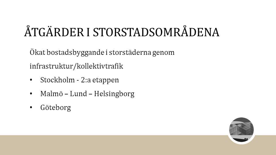 ÅTGÄRDER I STORSTADSOMRÅDENA Ökat bostadsbyggande i storstäderna genom infrastruktur/kollektivtrafik Stockholm - 2:a etappen Malmö – Lund – Helsingbor