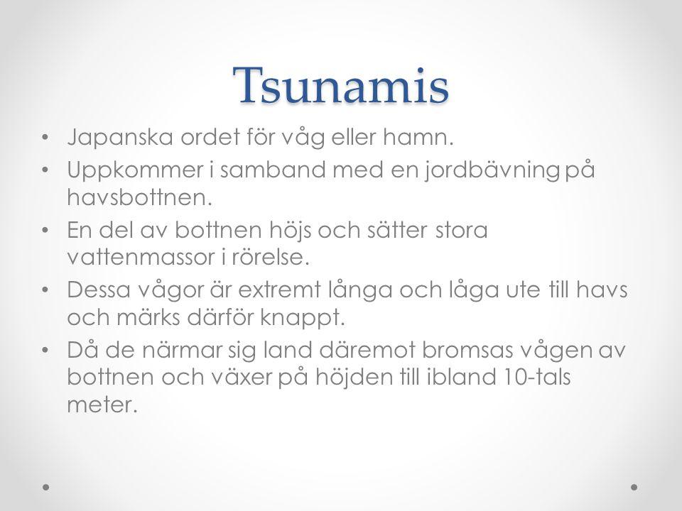 Tsunamis Japanska ordet för våg eller hamn.Uppkommer i samband med en jordbävning på havsbottnen.