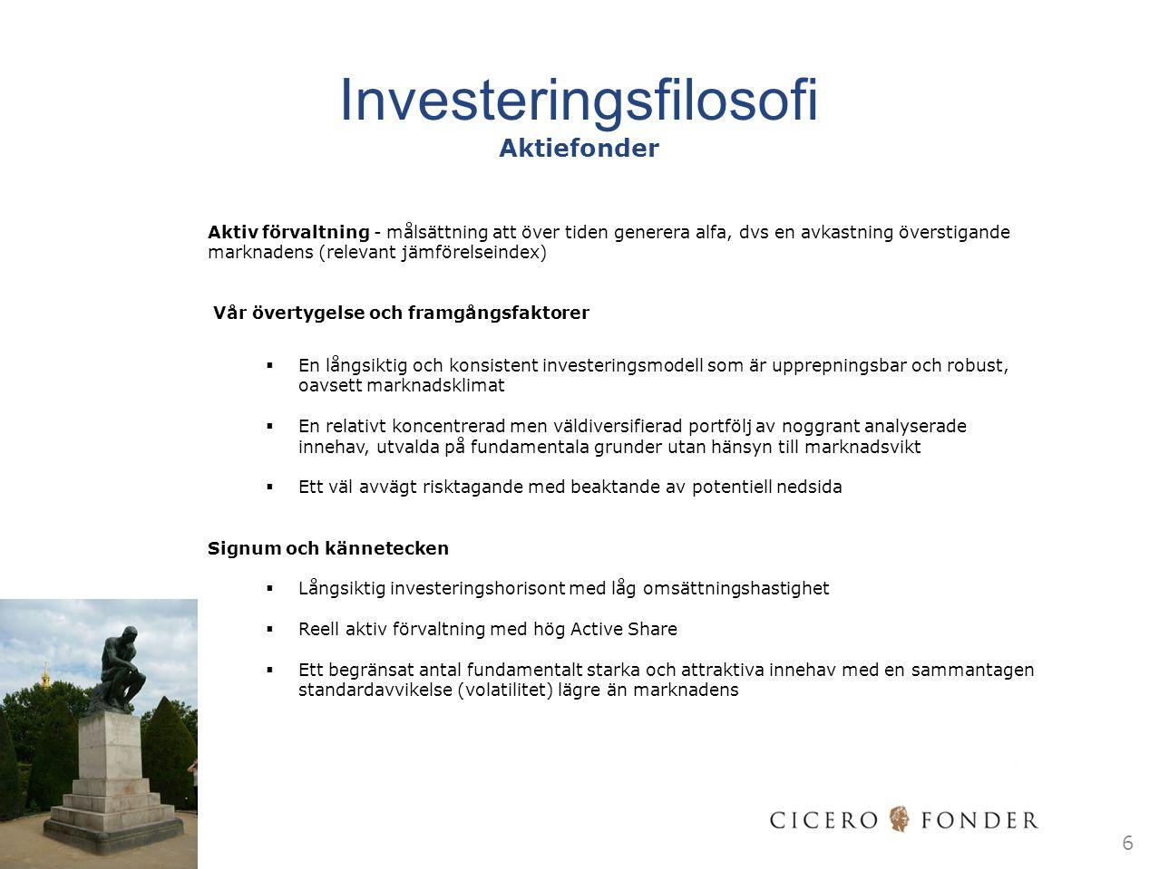 Investeringsfilosofi Aktiefonder Aktiv förvaltning - målsättning att över tiden generera alfa, dvs en avkastning överstigande marknadens (relevant jämförelseindex) Vår övertygelse och framgångsfaktorer  En långsiktig och konsistent investeringsmodell som är upprepningsbar och robust, oavsett marknadsklimat  En relativt koncentrerad men väldiversifierad portfölj av noggrant analyserade innehav, utvalda på fundamentala grunder utan hänsyn till marknadsvikt  Ett väl avvägt risktagande med beaktande av potentiell nedsida Signum och kännetecken  Långsiktig investeringshorisont med låg omsättningshastighet  Reell aktiv förvaltning med hög Active Share  Ett begränsat antal fundamentalt starka och attraktiva innehav med en sammantagen standardavvikelse (volatilitet) lägre än marknadens 6