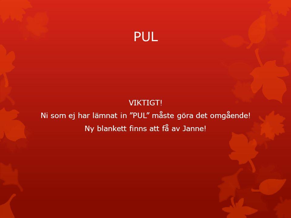 """PUL VIKTIGT! Ni som ej har lämnat in """"PUL"""" måste göra det omgående! Ny blankett finns att få av Janne!"""