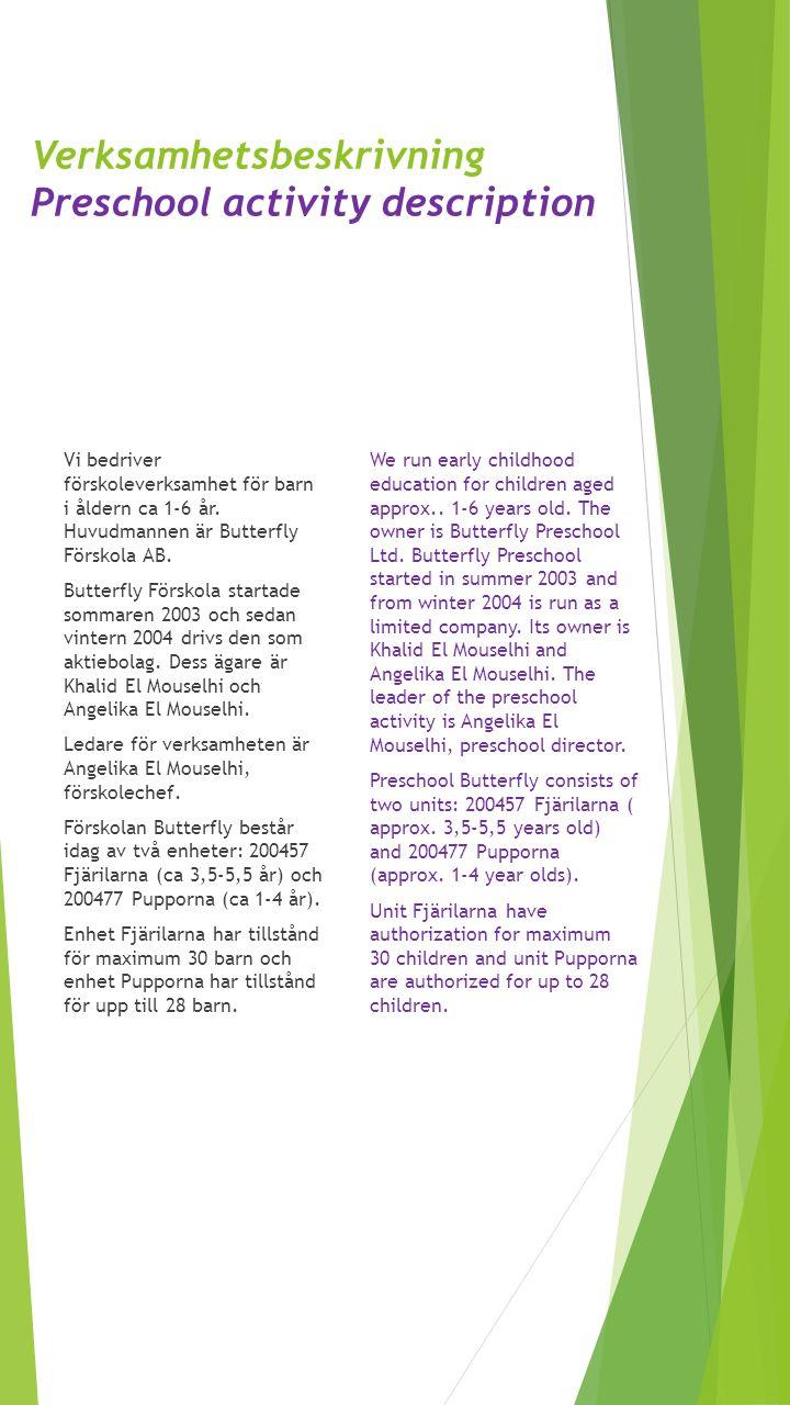 Verksamhetsbeskrivning Preschool activity description Vi bedriver förskoleverksamhet för barn i åldern ca 1-6 år. Huvudmannen är Butterfly Förskola AB