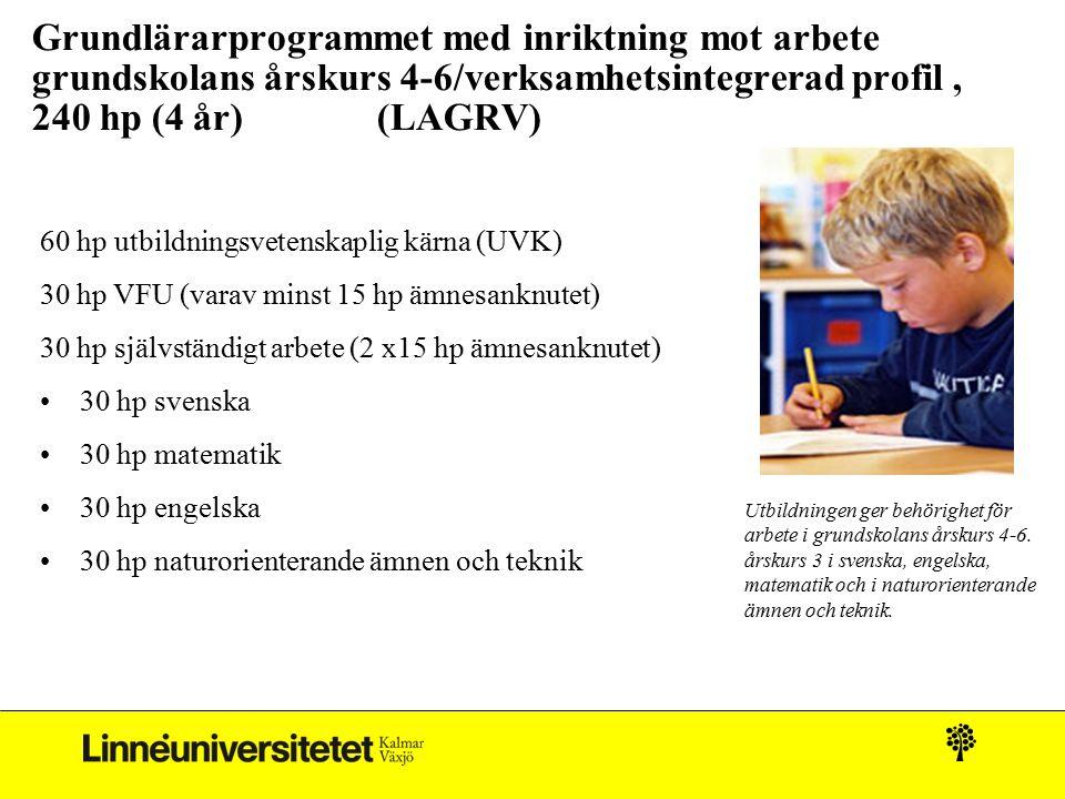 Grundlärarprogrammet med inriktning mot arbete grundskolans årskurs 4-6/verksamhetsintegrerad profil, 240 hp (4 år) (LAGRV) 60 hp utbildningsvetenskaplig kärna (UVK) 30 hp VFU (varav minst 15 hp ämnesanknutet) 30 hp självständigt arbete (2 x15 hp ämnesanknutet) 30 hp svenska 30 hp matematik 30 hp engelska 30 hp naturorienterande ämnen och teknik Utbildningen ger behörighet för arbete i grundskolans årskurs 4-6.
