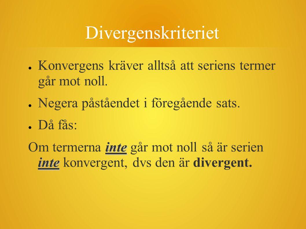 Divergenskriteriet ● Konvergens kräver alltså att seriens termer går mot noll. ● Negera påståendet i föregående sats. ● Då fås: inte inte Om termerna