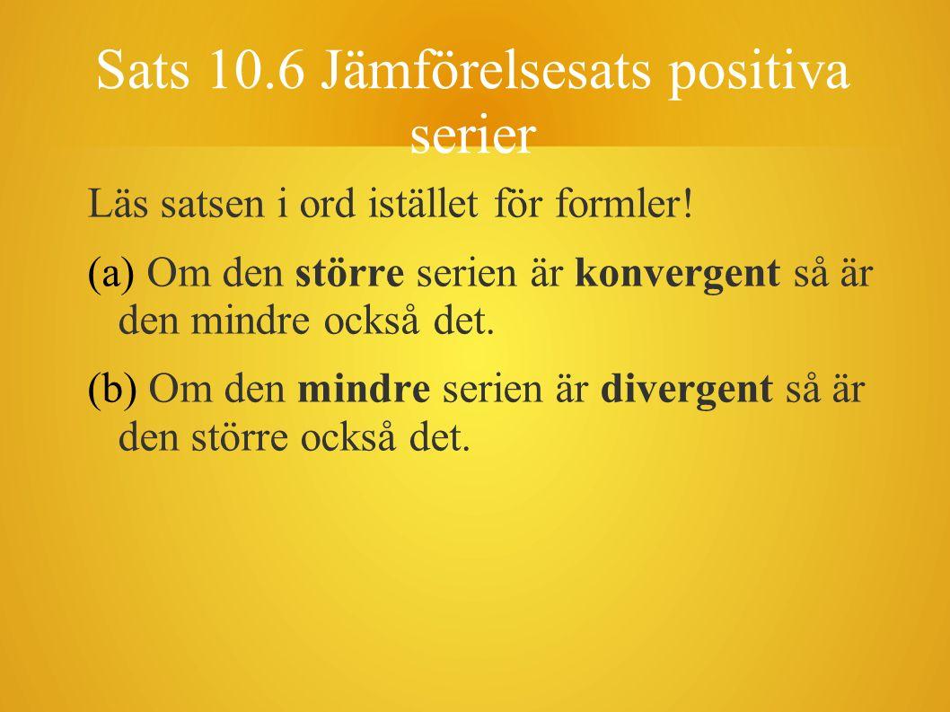 Sats 10.6 Jämförelsesats positiva serier Läs satsen i ord istället för formler! (a) Om den större serien är konvergent så är den mindre också det. (b)