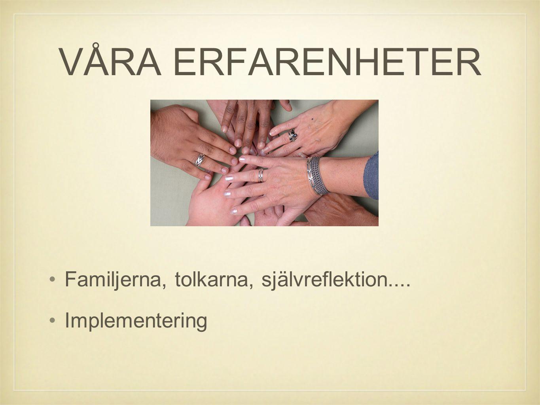 VÅRA ERFARENHETER Familjerna, tolkarna, självreflektion.... Implementering