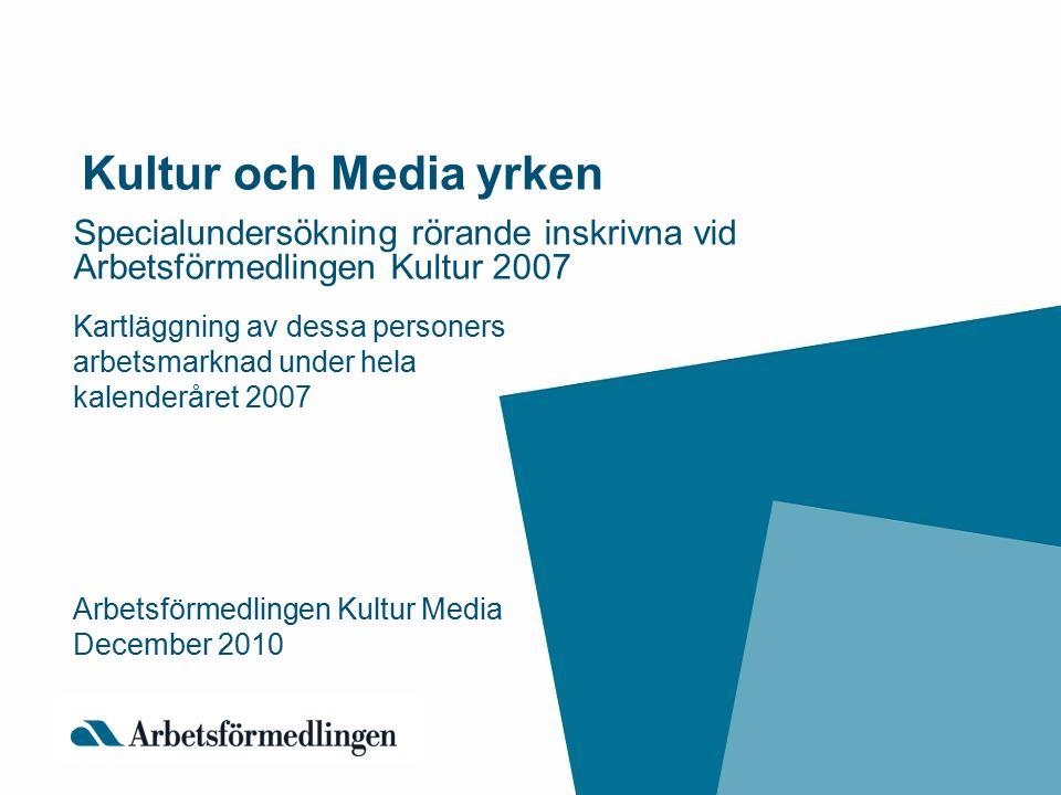 Kultur och Media yrken Specialundersökning rörande inskrivna vid Arbetsförmedlingen Kultur 2007 Kartläggning av dessa personers arbetsmarknad under hela kalenderåret 2007 Arbetsförmedlingen Kultur Media December 2010