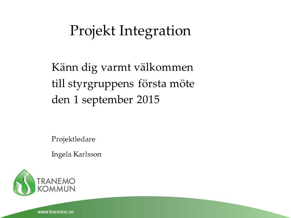 www.tranemo.se Projekt Integration Känn dig varmt välkommen till styrgruppens första möte den 1 september 2015 Projektledare Ingela Karlsson