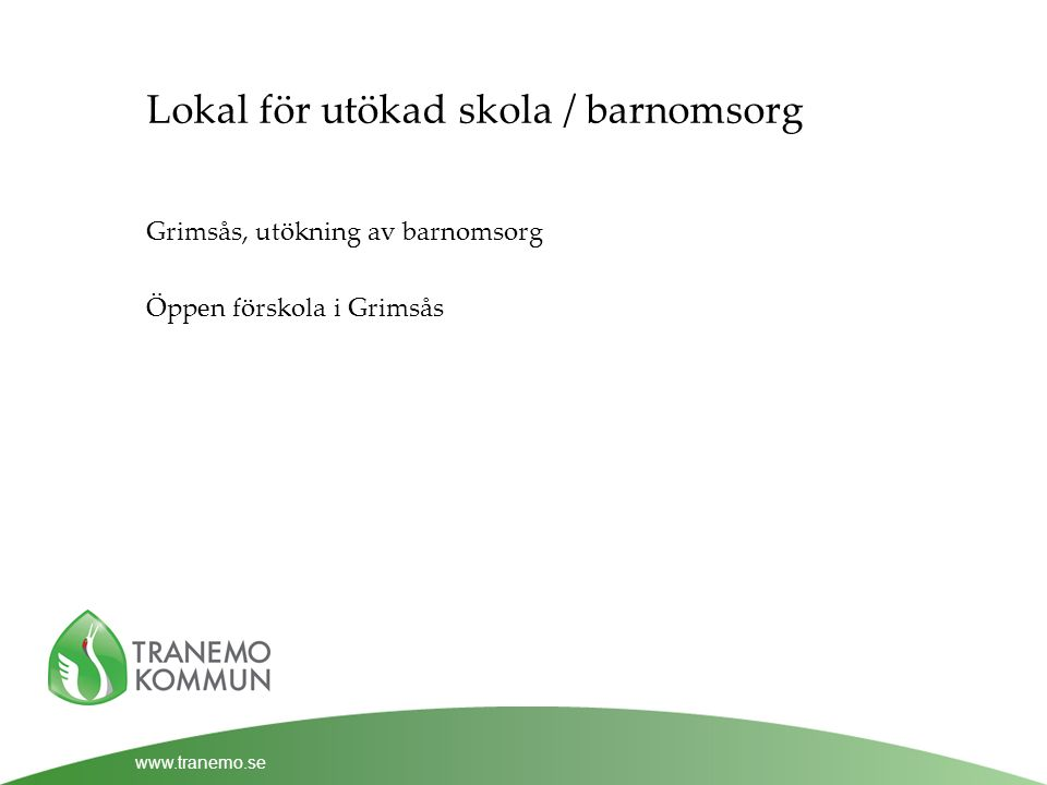 www.tranemo.se Lokal för utökad skola / barnomsorg Grimsås, utökning av barnomsorg Öppen förskola i Grimsås