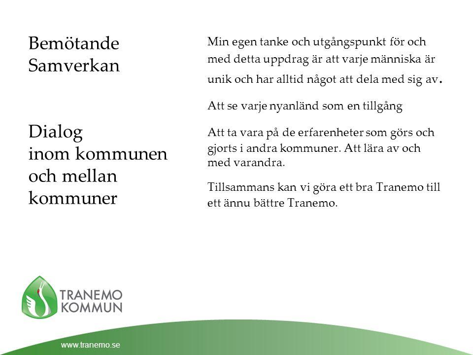 www.tranemo.se Bemötande Samverkan Dialog inom kommunen och mellan kommuner Min egen tanke och utgångspunkt för och med detta uppdrag är att varje människa är unik och har alltid något att dela med sig av.