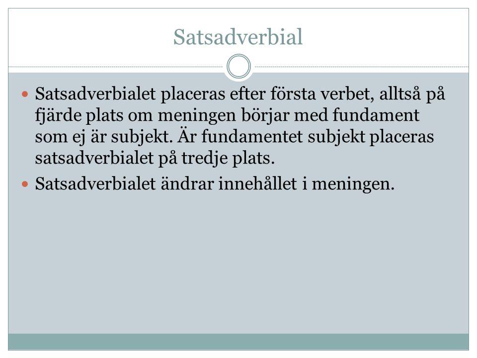 Satsadverbial Satsadverbialet placeras efter första verbet, alltså på fjärde plats om meningen börjar med fundament som ej är subjekt. Är fundamentet