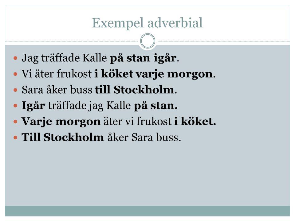 Exempel adverbial Jag träffade Kalle på stan igår. Vi äter frukost i köket varje morgon. Sara åker buss till Stockholm. Igår träffade jag Kalle på sta