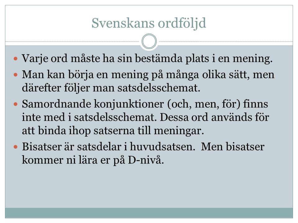 Svenskans ordföljd Varje ord måste ha sin bestämda plats i en mening. Man kan börja en mening på många olika sätt, men därefter följer man satsdelssch
