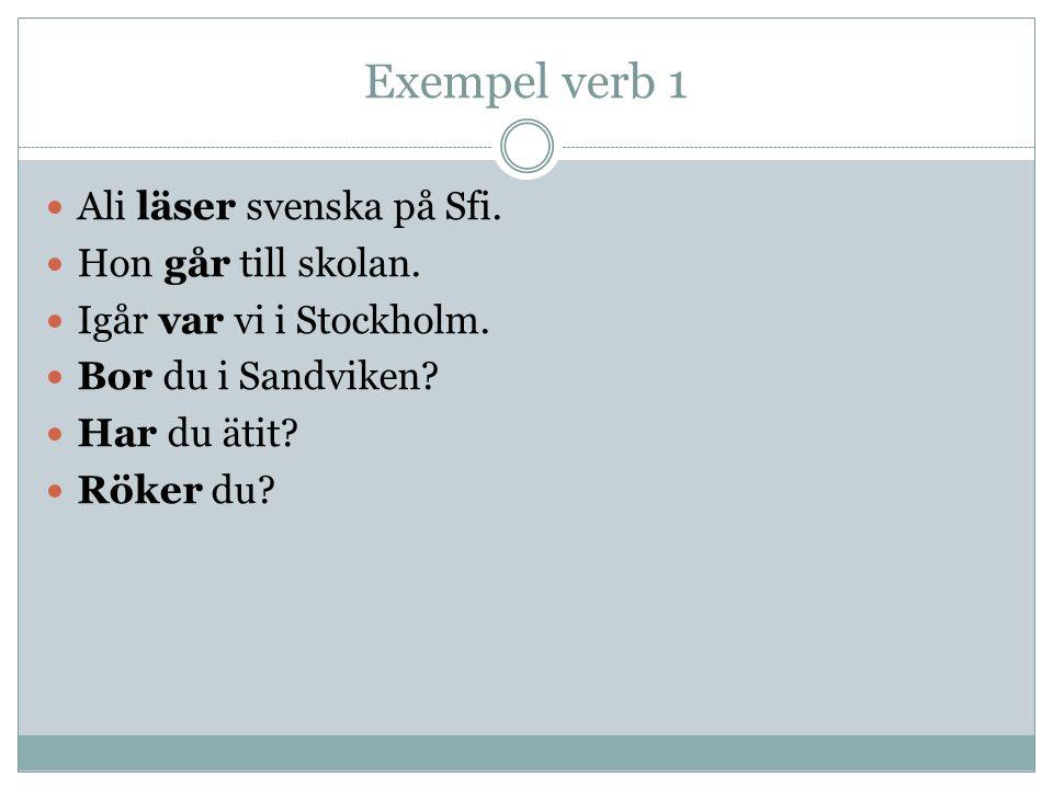 Exempel verb 1 Ali läser svenska på Sfi. Hon går till skolan. Igår var vi i Stockholm. Bor du i Sandviken? Har du ätit? Röker du?