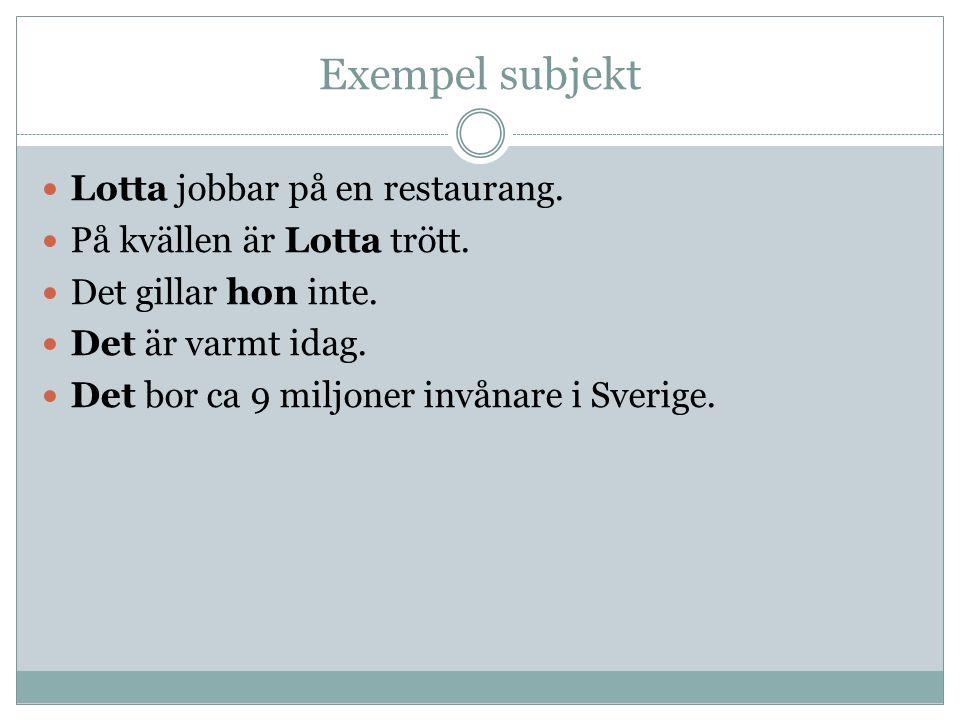 Exempel subjekt Lotta jobbar på en restaurang. På kvällen är Lotta trött. Det gillar hon inte. Det är varmt idag. Det bor ca 9 miljoner invånare i Sve
