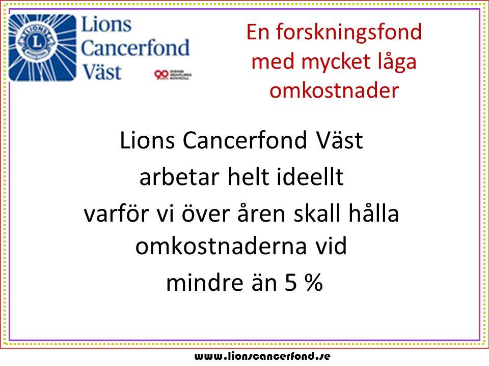 www.lionscancerfond.se En forskningsfond med mycket låga omkostnader Lions Cancerfond Väst arbetar helt ideellt varför vi över åren skall hålla omkost