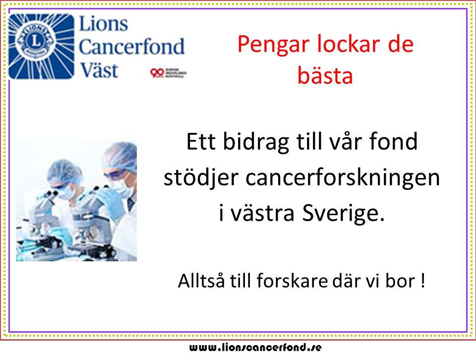 www.lionscancerfond.se Pengar lockar de bästa Ett bidrag till vår fond stödjer cancerforskningen i västra Sverige. Alltså till forskare där vi bor !