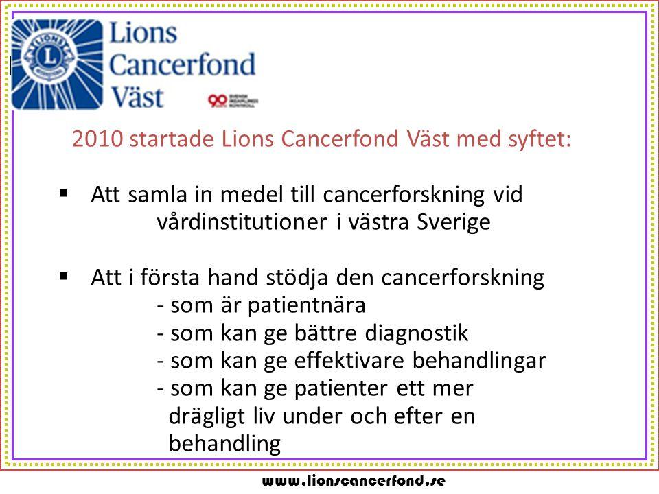 www.lionscancerfond.se m 2010 startade Lions Cancerfond Väst med syftet:  Att samla in medel till cancerforskning vid vårdinstitutioner i västra Sver