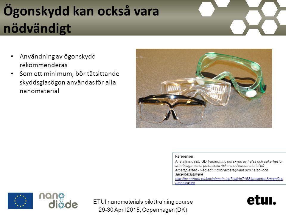 Ögonskydd kan också vara nödvändigt ETUI nanomaterials pilot training course 29-30 April 2015, Copenhagen (DK) Användning av ögonskydd rekommenderas Som ett minimum, bör tätsittande skyddsglasögon användas för alla nanomaterial Referenser: Anställning i EU GD Vägledning om skydd av hälsa och säkerhet för arbetstagare mot potentiella risker med nanomaterial på arbetsplatsen - Vägledning för arbetsgivare och hälso- och säkerhetsutövare http://ec.europa.eu/social/main.jsp?catId=716&langId=en&moreDoc uments=yes http://ec.europa.eu/social/main.jsp?catId=716&langId=en&moreDoc uments=yes
