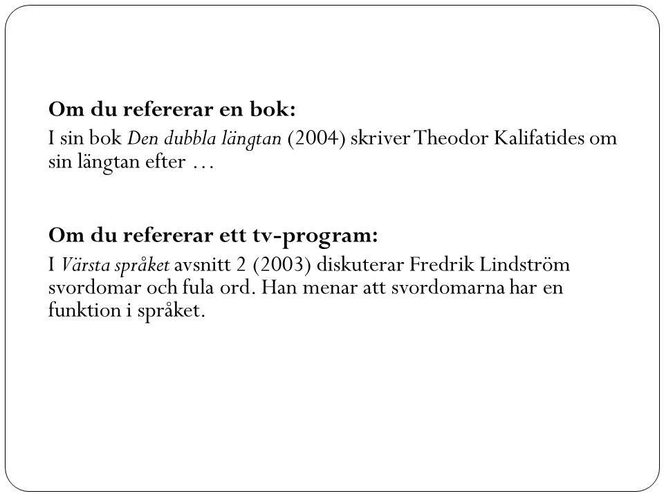 Om du refererar en bok: I sin bok Den dubbla längtan (2004) skriver Theodor Kalifatides om sin längtan efter … Om du refererar ett tv-program: I Värsta språket avsnitt 2 (2003) diskuterar Fredrik Lindström svordomar och fula ord.