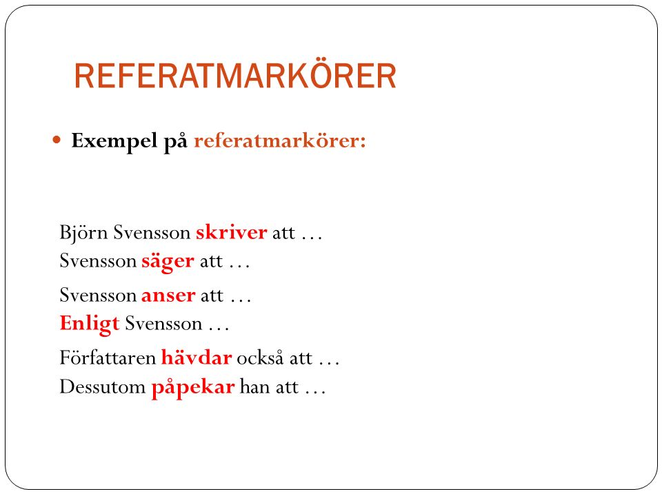 REFERATMARKÖRER Exempel på referatmarkörer: Björn Svensson skriver att … Svensson säger att … Svensson anser att … Enligt Svensson … Författaren hävdar också att … Dessutom påpekar han att …