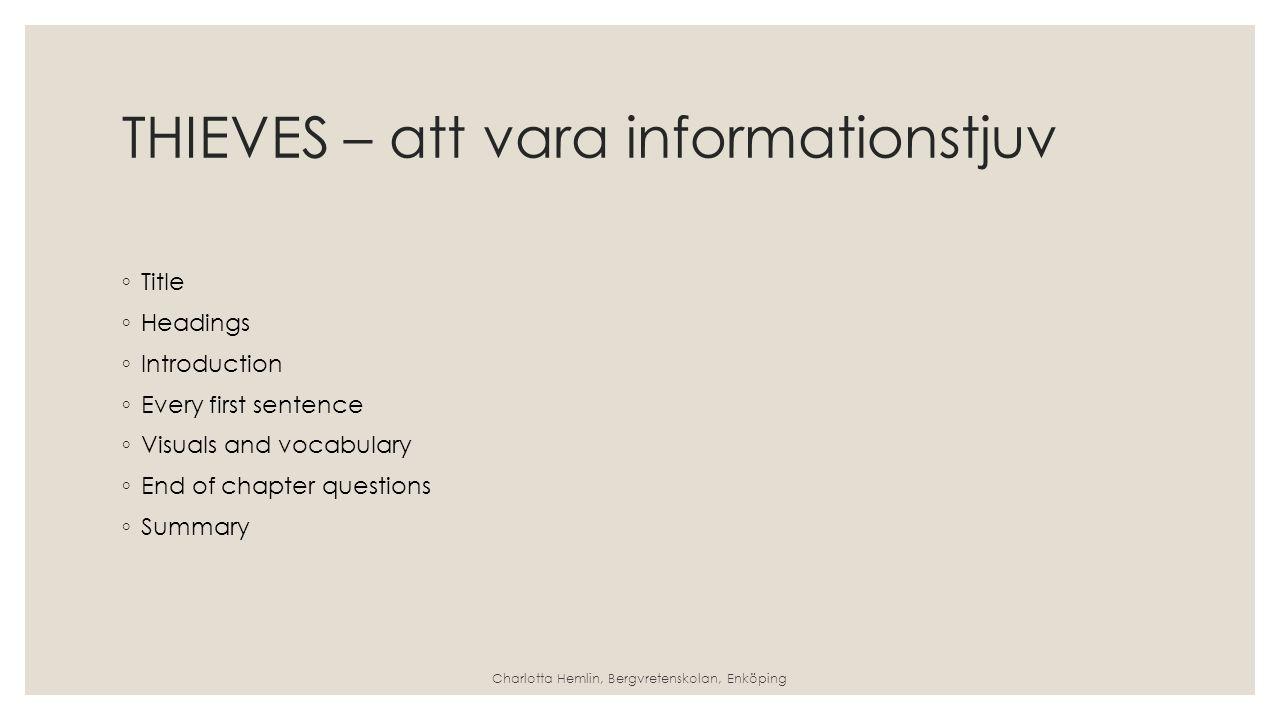 THIEVES – att vara informationstjuv ◦ Title ◦ Headings ◦ Introduction ◦ Every first sentence ◦ Visuals and vocabulary ◦ End of chapter questions ◦ Summary Charlotta Hemlin, Bergvretenskolan, Enköping
