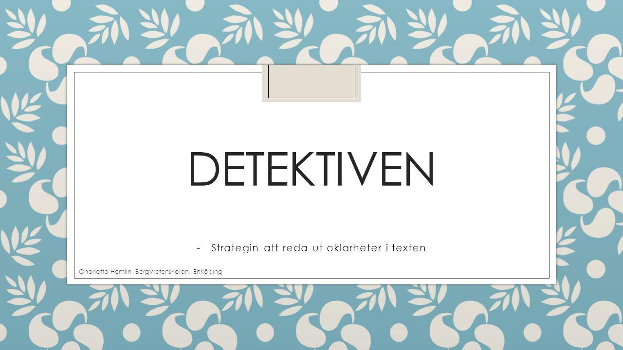 DETEKTIVEN -Strategin att reda ut oklarheter i texten Charlotta Hemlin, Bergvretenskolan, Enköping