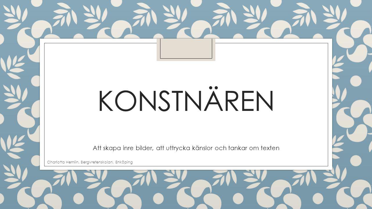 KONSTNÄREN Att skapa inre bilder, att uttrycka känslor och tankar om texten Charlotta Hemlin, Bergvretenskolan, Enköping