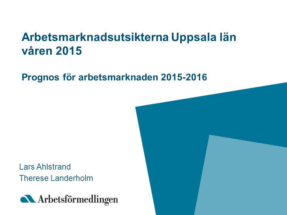 Arbetsmarknadsutsikterna Uppsala län våren 2015 Prognos för arbetsmarknaden 2015-2016 Lars Ahlstrand Therese Landerholm