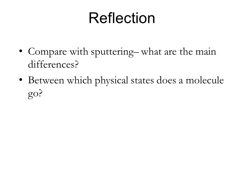 Reflection Compare with sputtering– what are the main differences? Between which physical states does a molecule go?