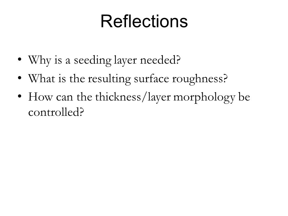 Reflections Why is a seeding layer needed? What is the resulting surface roughness? How can the thickness/layer morphology be controlled?
