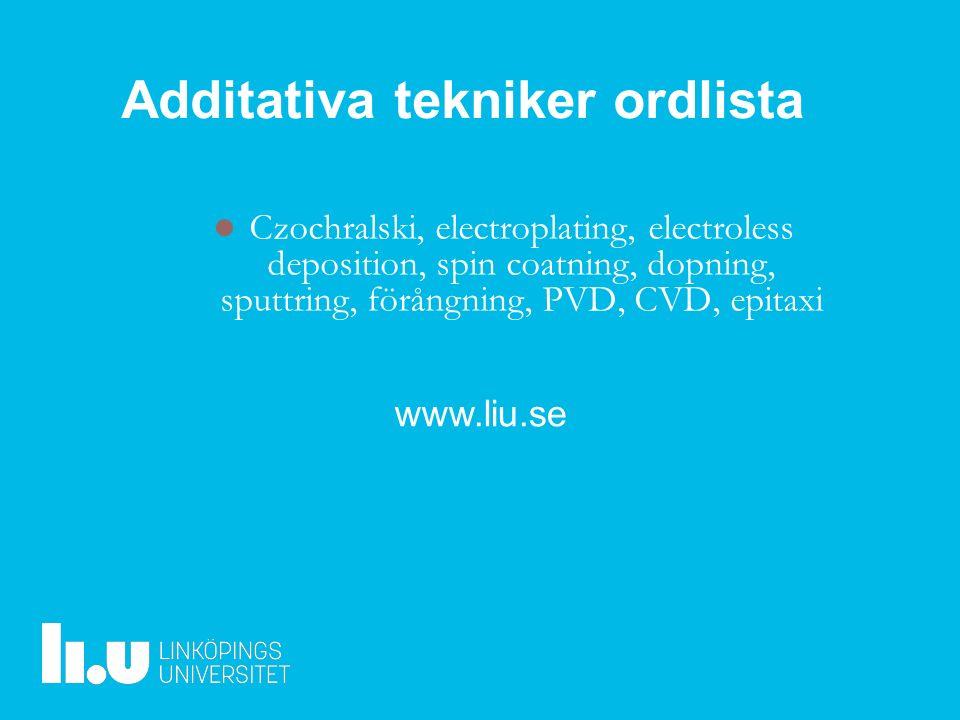 www.liu.se Czochralski, electroplating, electroless deposition, spin coatning, dopning, sputtring, förångning, PVD, CVD, epitaxi Additativa tekniker ordlista