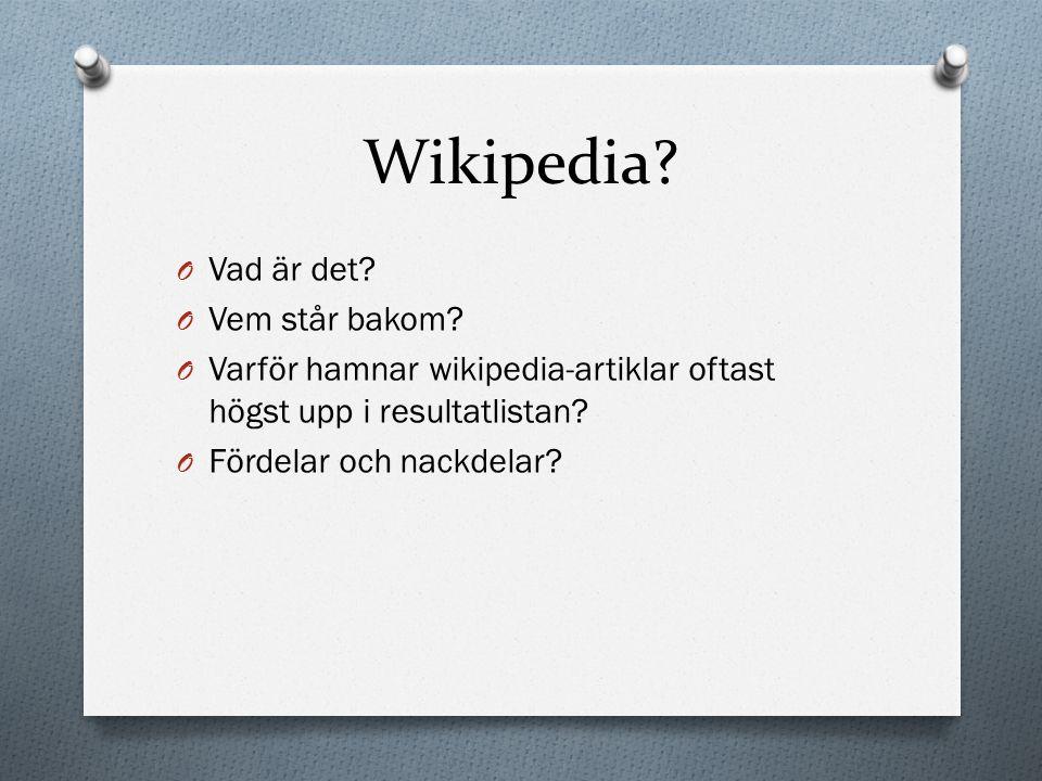 Wikipedia? O Vad är det? O Vem står bakom? O Varför hamnar wikipedia-artiklar oftast högst upp i resultatlistan? O Fördelar och nackdelar?