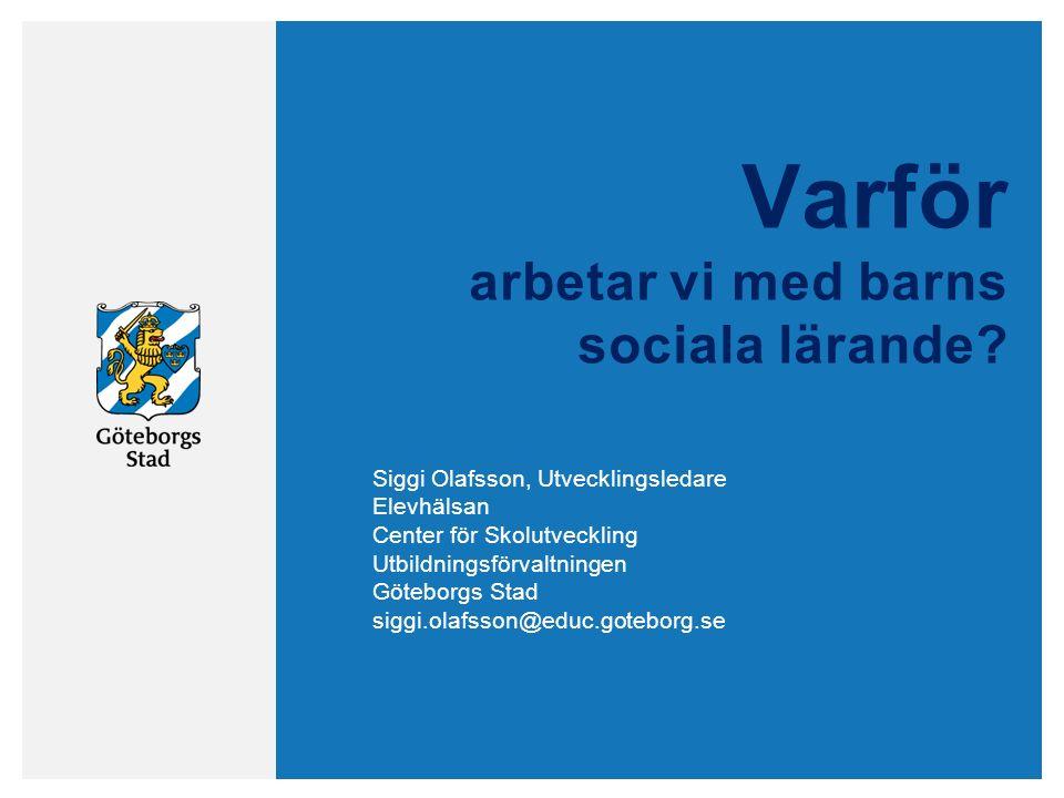 Varför arbetar vi med barns sociala lärande? Siggi Olafsson, Utvecklingsledare Elevhälsan Center för Skolutveckling Utbildningsförvaltningen Göteborgs