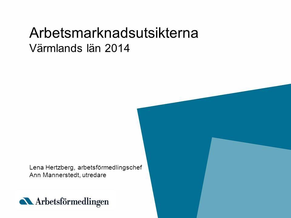 Arbetsmarknadsutsikterna Värmlands län 2014 Lena Hertzberg, arbetsförmedlingschef Ann Mannerstedt, utredare