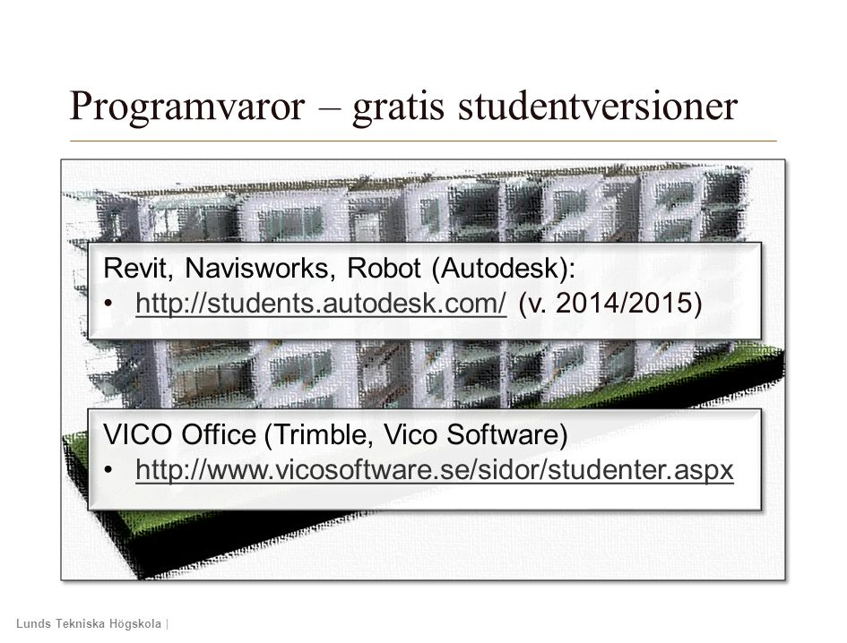 Lunds Tekniska Högskola | Xxxxxxxxxxxxxxxx | Xxxxxxxxxxxxxx | ÅÅÅÅ-MM-DD Revit, Navisworks, Robot (Autodesk): http://students.autodesk.com/ (v. 2014/2